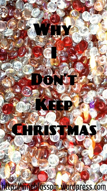 Why I Don't Keep Christmas ~ Learn the true origins of Christmas. https://vineblossom.wordpress.com
