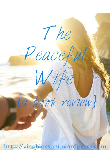 The Peaceful Wife {a book review} ~ Do you long for peace and harmony in your marriage? It is more than possible when you learn the key. https://vineblossom.wordpress.com