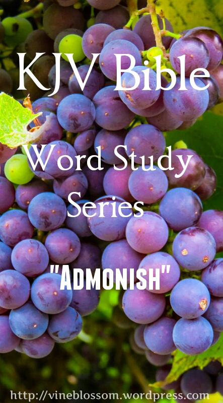 KJV Bible Word Study Series: Admonish ~ Join me as I research many confusing or unfamiliar KJV words to broaden our understanding of beloved scripture passages. https://vineblossom.wordpress.com