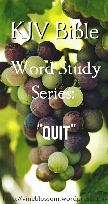 Quit: KJV Bible Word Study Series ~ Join me as I research many confusing or unfamiliar KJV words to broaden our understanding of scripture passages. https://vineblossom.wordpress.com